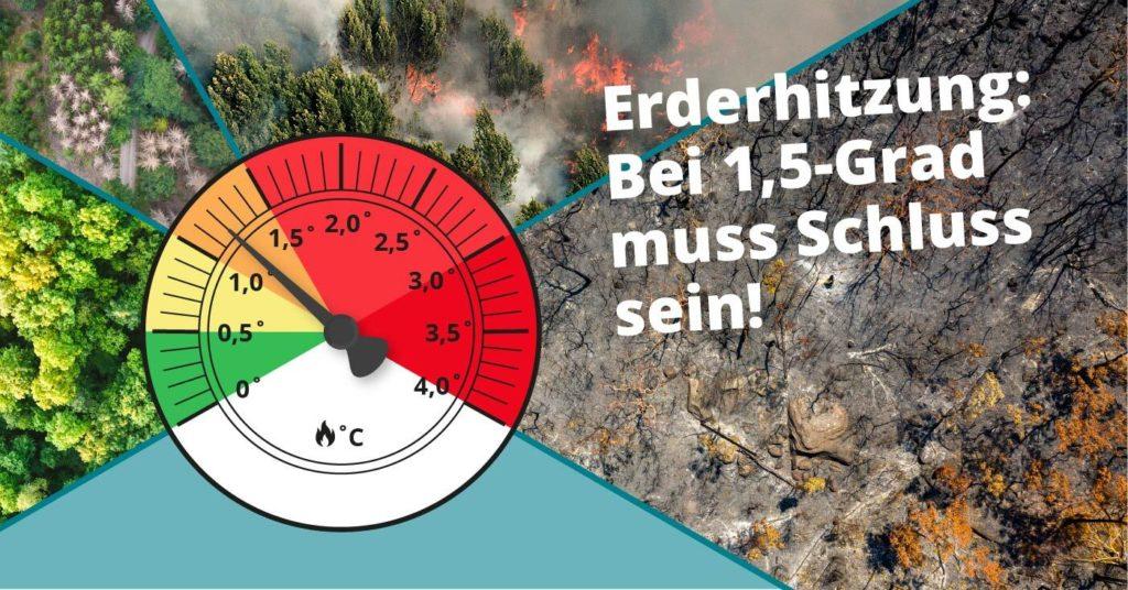 """Die Grafik zeigt den Text """"Erderhitzung: Bei 1,5-Grad muss Schluss sein"""". Das Bild beschreibt beispielhaft die Folgen des Klimawandels. Wie sieht unsere Zukunft bei 1,5 Grad aus, wie sieht sie bei über 2 Grad aus? Man sieht Fotos von gesundem Wald, von brennenden Wäldern oder von ganz abgebrannten Wäldern, je weiter die nErderhitzung ansteigt. Denn die Klimakrise oder Klimakatastrophe führt bei steigender Erderhitzung zu immer häufigeren Naturkatastrophen."""